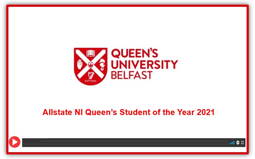 Video still featuring Queen's University Belfast crest and the wording Allstate NI Queen's Student of the Year 2021 in red